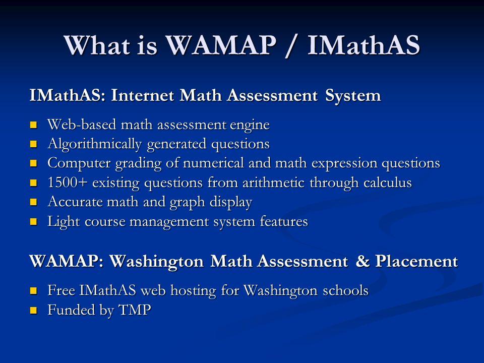 What is WAMAP / IMathAS IMathAS: Internet Math Assessment System Web-based math assessment engine Web-based math assessment engine Algorithmically gen