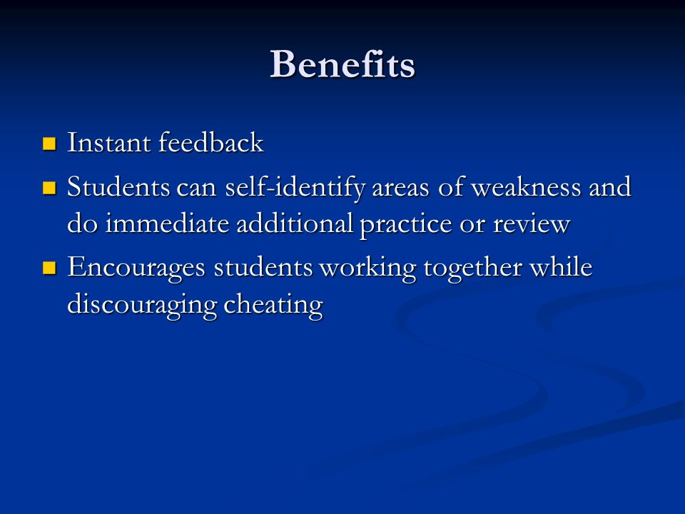 Benefits Instant feedback Instant feedback Students can self-identify areas of weakness and do immediate additional practice or review Students can self-identify areas of weakness and do immediate additional practice or review Encourages students working together while discouraging cheating Encourages students working together while discouraging cheating