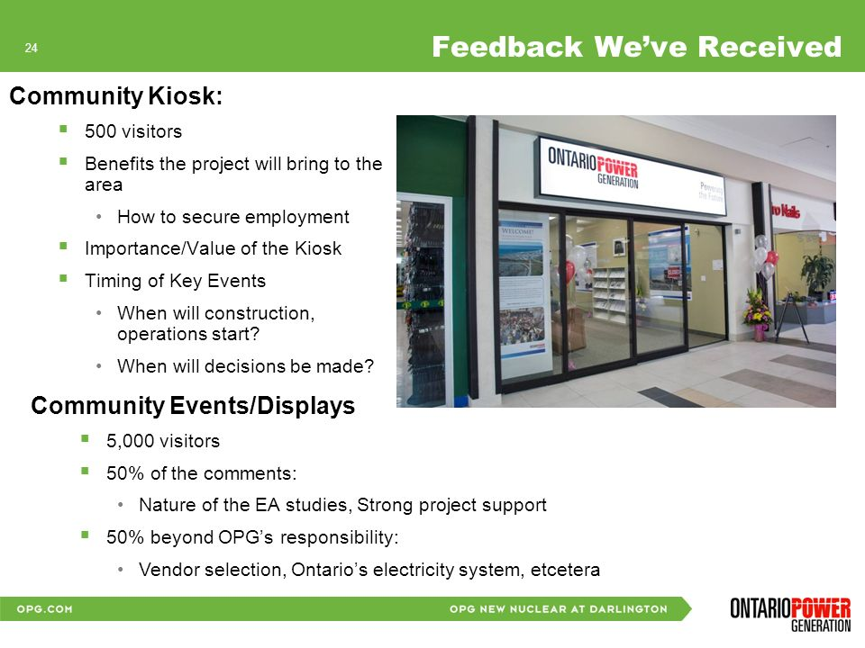 23 Feedback Weve Received Community Information Sessions 600 visitors to date Most Important Environmental Features are: Drinking and lake water quality Atmospheric environment, air quality Human health considerations Nuclear emergency infrastructure and preparedness Transportation system safety and road traffic volumes & safety