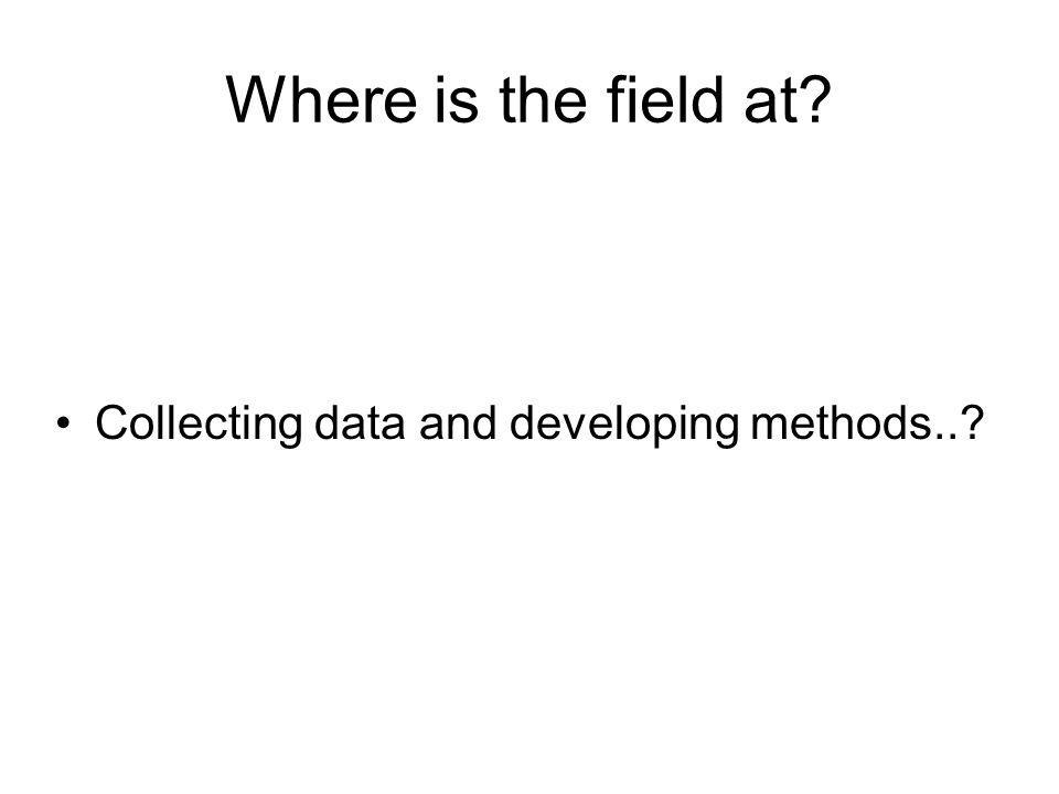 Where is the field at. Collecting data and developing methods...