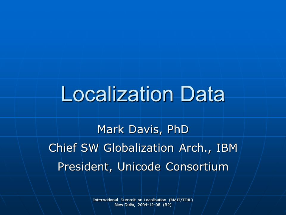 International Summit on Localisation (MAIT/TDIL) New Delhi, 2004-12-08 (R2) Localization Data Mark Davis, PhD Chief SW Globalization Arch., IBM Presid