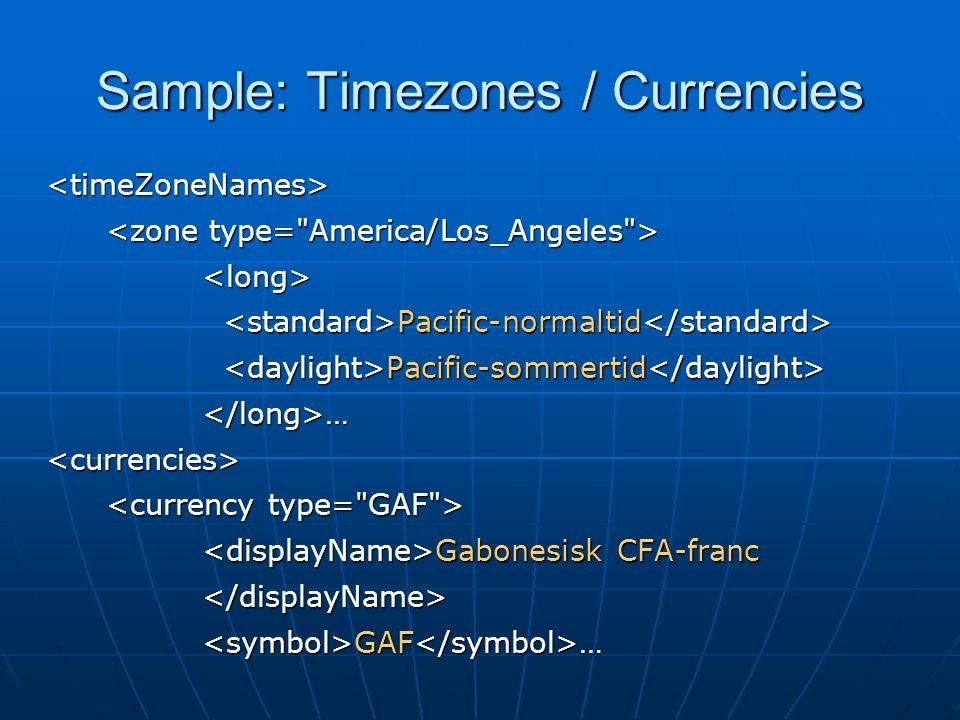Sample: Timezones / Currencies <timeZoneNames> <long> Pacific-normaltid Pacific-normaltid Pacific-sommertid Pacific-sommertid </long>…<currencies> Gabonesisk CFA-franc Gabonesisk CFA-franc</displayName> GAF … GAF …