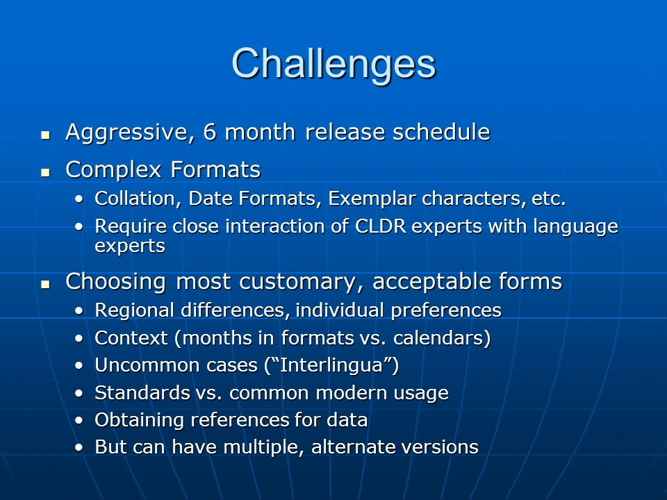 Challenges Aggressive, 6 month release schedule Aggressive, 6 month release schedule Complex Formats Complex Formats Collation, Date Formats, Exemplar characters, etc.Collation, Date Formats, Exemplar characters, etc.