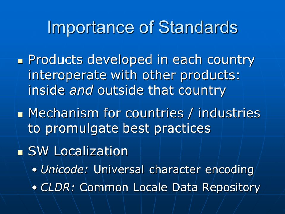 Importance of Standards Products developed in each country interoperate with other products: inside and outside that country Products developed in each country interoperate with other products: inside and outside that country Mechanism for countries / industries to promulgate best practices Mechanism for countries / industries to promulgate best practices SW Localization SW Localization Unicode: Universal character encodingUnicode: Universal character encoding CLDR: Common Locale Data RepositoryCLDR: Common Locale Data Repository