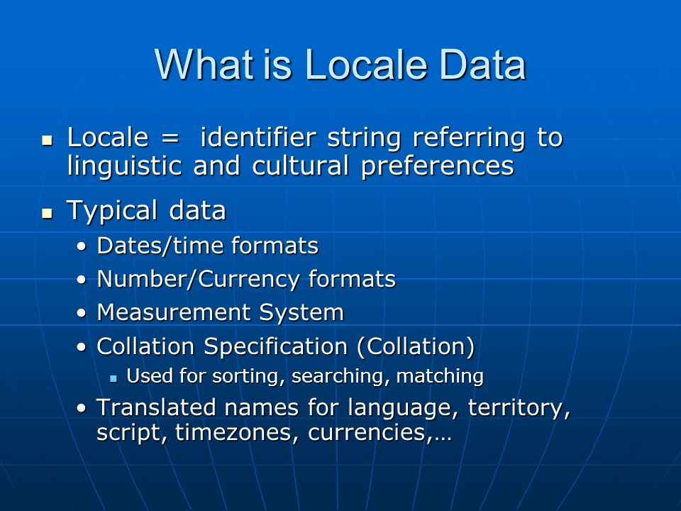 What is Locale Data Locale = identifier string referring to linguistic and cultural preferences Locale = identifier string referring to linguistic and cultural preferences Typical data Typical data Dates/time formatsDates/time formats Number/Currency formatsNumber/Currency formats Measurement SystemMeasurement System Collation Specification (Collation)Collation Specification (Collation) Used for sorting, searching, matching Used for sorting, searching, matching Translated names for language, territory, script, timezones, currencies,…Translated names for language, territory, script, timezones, currencies,…