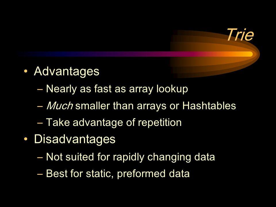 Trie Advantages –Nearly as fast as array lookup –Much smaller than arrays or Hashtables –Take advantage of repetition Disadvantages –Not suited for rapidly changing data –Best for static, preformed data