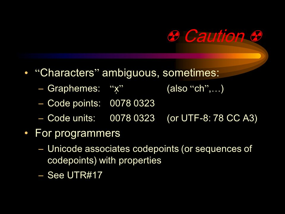 Caution Characters ambiguous, sometimes: –Graphemes: x̣ (also ch, … ) –Code points: –Code units: (or UTF-8: 78 CC A3) For programmers –Unicode associates codepoints (or sequences of codepoints) with properties –See UTR#17