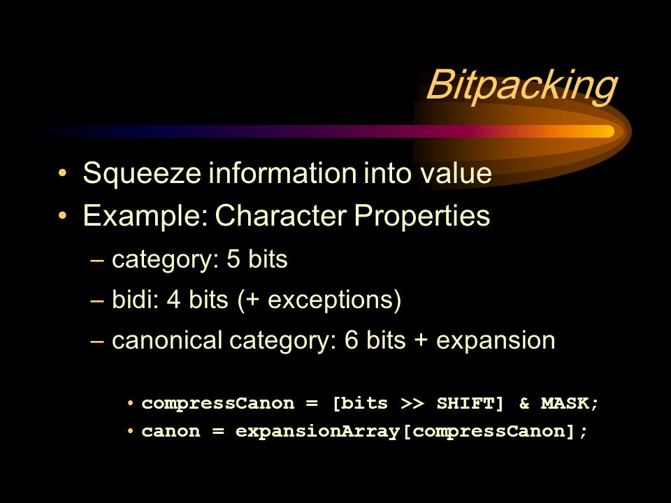 Bitpacking Squeeze information into value Example: Character Properties –category: 5 bits –bidi: 4 bits (+ exceptions) –canonical category: 6 bits + expansion compressCanon = [bits >> SHIFT] & MASK; canon = expansionArray[compressCanon];