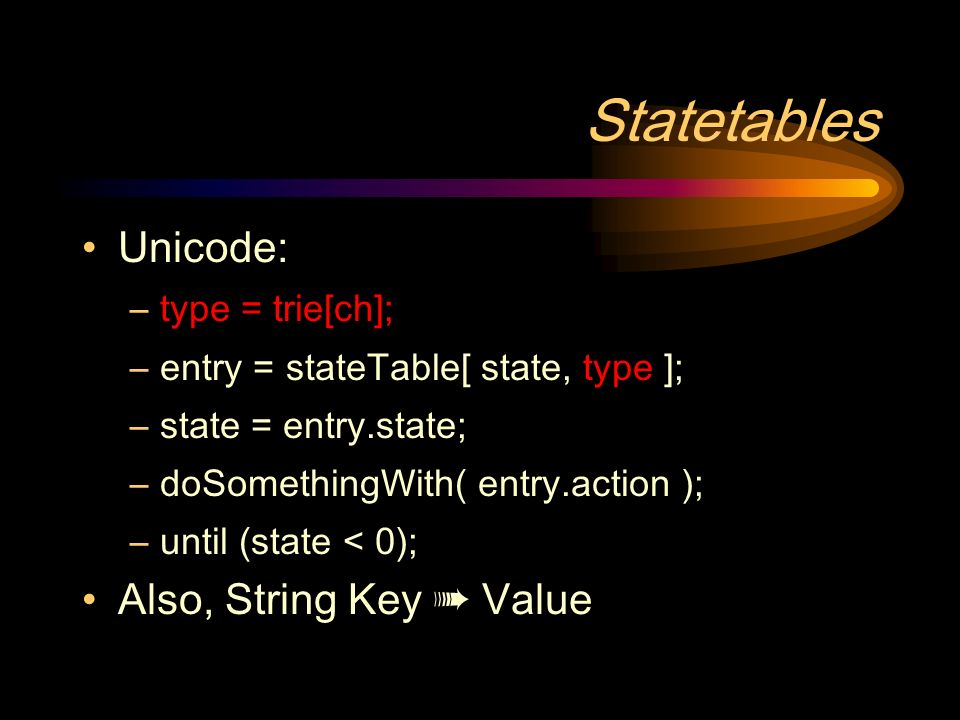 Statetables Unicode: –type = trie[ch]; –entry = stateTable[ state, type ]; –state = entry.state; –doSomethingWith( entry.action ); –until (state < 0); Also, String Key Value