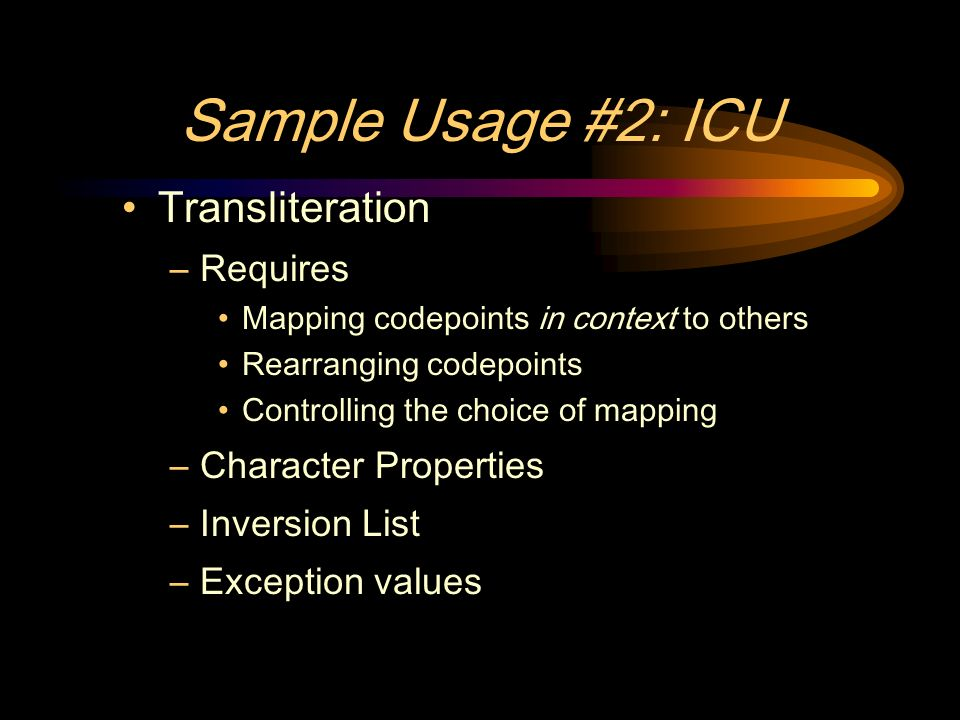 Sample Usage #2: ICU Transliteration –Requires Mapping codepoints in context to others Rearranging codepoints Controlling the choice of mapping –Character Properties –Inversion List –Exception values