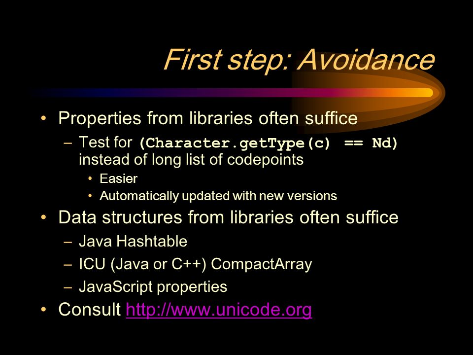 First step: Avoidance Properties from libraries often suffice –Test for (Character.getType(c) == Nd) instead of long list of codepoints Easier Automatically updated with new versions Data structures from libraries often suffice –Java Hashtable –ICU (Java or C++) CompactArray –JavaScript properties Consult