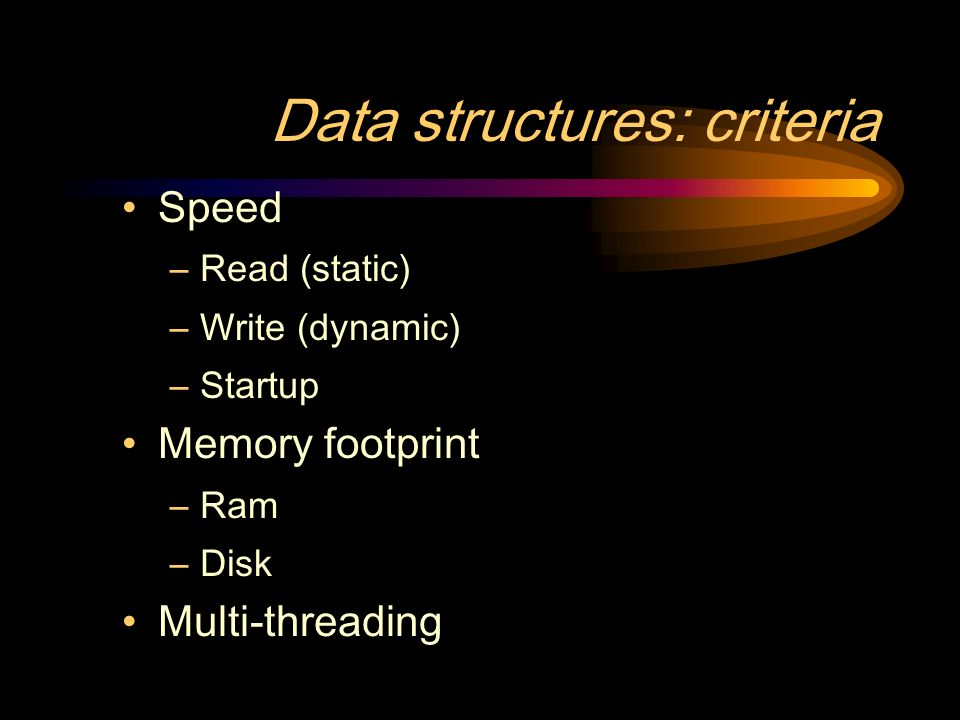 Data structures: criteria Speed –Read (static) –Write (dynamic) –Startup Memory footprint –Ram –Disk Multi-threading