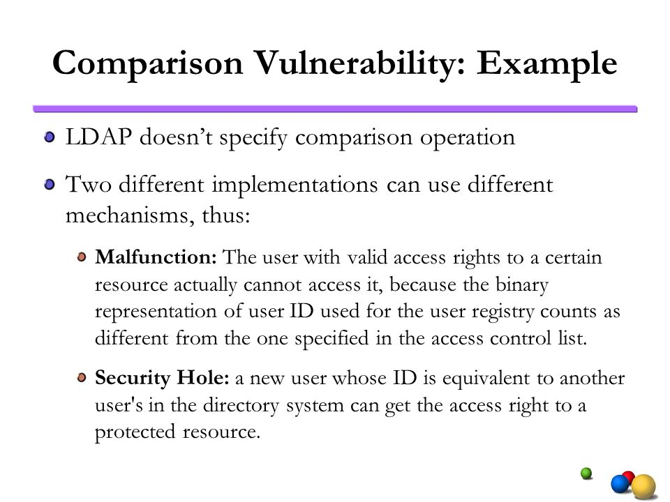 Comparison Vulnerability: Example LDAP doesnt specify comparison operation Two different implementations can use different mechanisms, thus: Malfunction: The user with valid access rights to a certain resource actually cannot access it, because the binary representation of user ID used for the user registry counts as different from the one specified in the access control list.