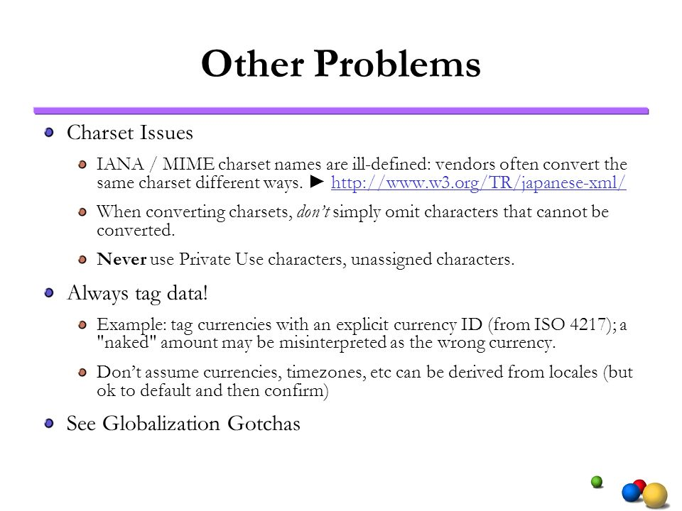 Other Problems Charset Issues IANA / MIME charset names are ill-defined: vendors often convert the same charset different ways.