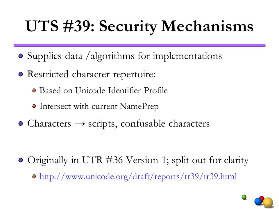 UTS #39: Security Mechanisms Supplies data /algorithms for implementations Restricted character repertoire: Based on Unicode Identifier Profile Intersect with current NamePrep Characters scripts, confusable characters Originally in UTR #36 Version 1; split out for clarity http://www.unicode.org/draft/reports/tr39/tr39.html