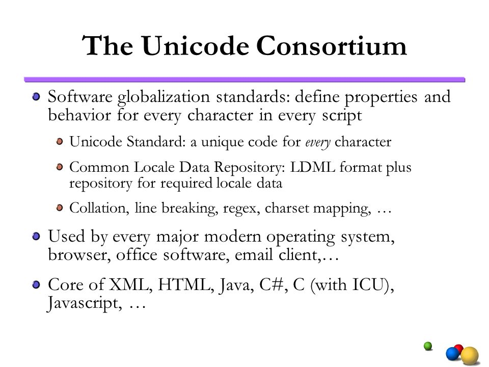 The Unicode Consortium Software globalization standards: define properties and behavior for every character in every script Unicode Standard: a unique code for every character Common Locale Data Repository: LDML format plus repository for required locale data Collation, line breaking, regex, charset mapping, … Used by every major modern operating system, browser, office software, email client,… Core of XML, HTML, Java, C#, C (with ICU), Javascript, …