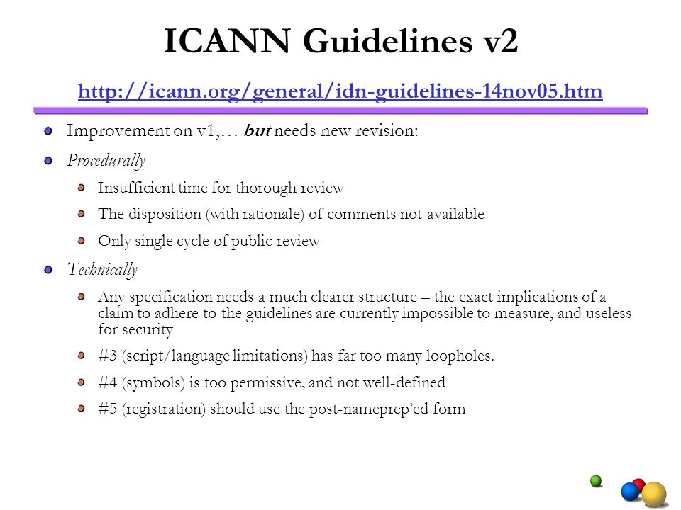 ICANN Guidelines v2 http://icann.org/general/idn-guidelines-14nov05.htm http://icann.org/general/idn-guidelines-14nov05.htm Improvement on v1,… but needs new revision: Procedurally Insufficient time for thorough review The disposition (with rationale) of comments not available Only single cycle of public review Technically Any specification needs a much clearer structure – the exact implications of a claim to adhere to the guidelines are currently impossible to measure, and useless for security #3 (script/language limitations) has far too many loopholes.