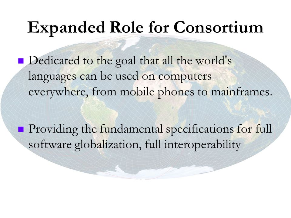 Expanded Role for Consortium Dedicated to the goal that all the world's languages can be used on computers everywhere, from mobile phones to mainframe