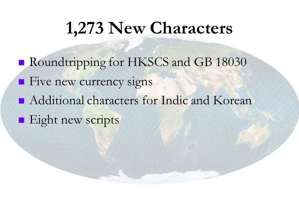 1,273 New Characters Roundtripping for HKSCS and GB 18030 Five new currency signs Additional characters for Indic and Korean Eight new scripts