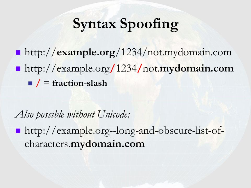 Syntax Spoofing http://example.org/1234/not.mydomain.com / = fraction-slash Also possible without Unicode: http://example.org--long-and-obscure-list-o