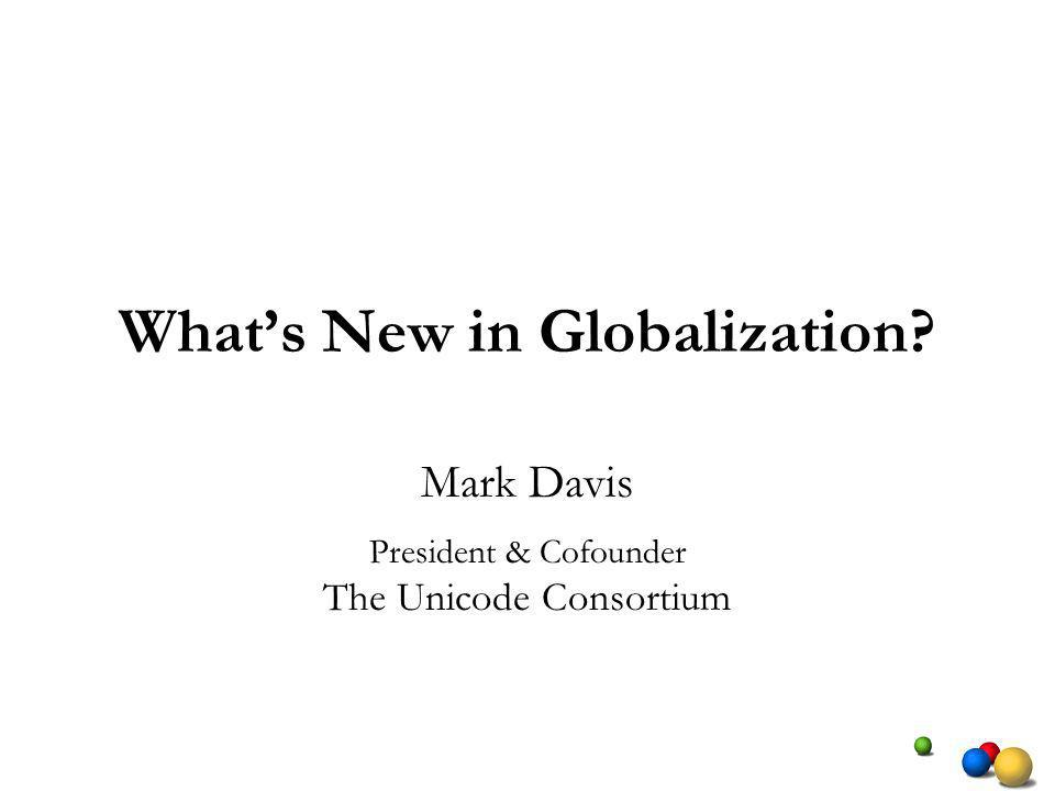 Whats New in Globalization Mark Davis President & Cofounder The Unicode Consortium