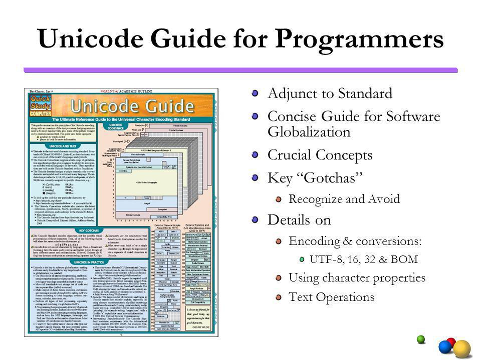 Unicode Guide for Programmers Adjunct to Standard Concise Guide for Software Globalization Crucial Concepts Key Gotchas Recognize and Avoid Details on Encoding & conversions: UTF-8, 16, 32 & BOM Using character properties Text Operations