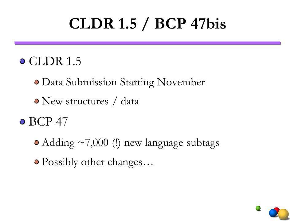CLDR 1.5 / BCP 47bis CLDR 1.5 Data Submission Starting November New structures / data BCP 47 Adding ~7,000 (!) new language subtags Possibly other cha