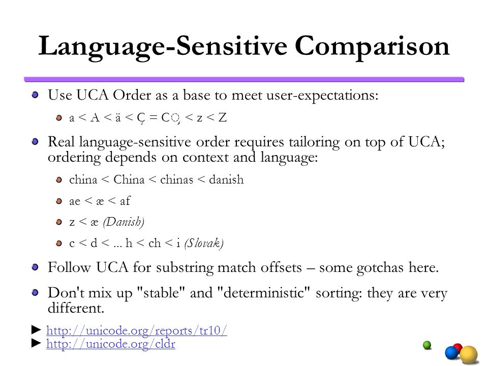 Language-Sensitive Comparison Use UCA Order as a base to meet user-expectations: a < A < ä < Ç = C ̧ < z < Z Real language-sensitive order requires ta