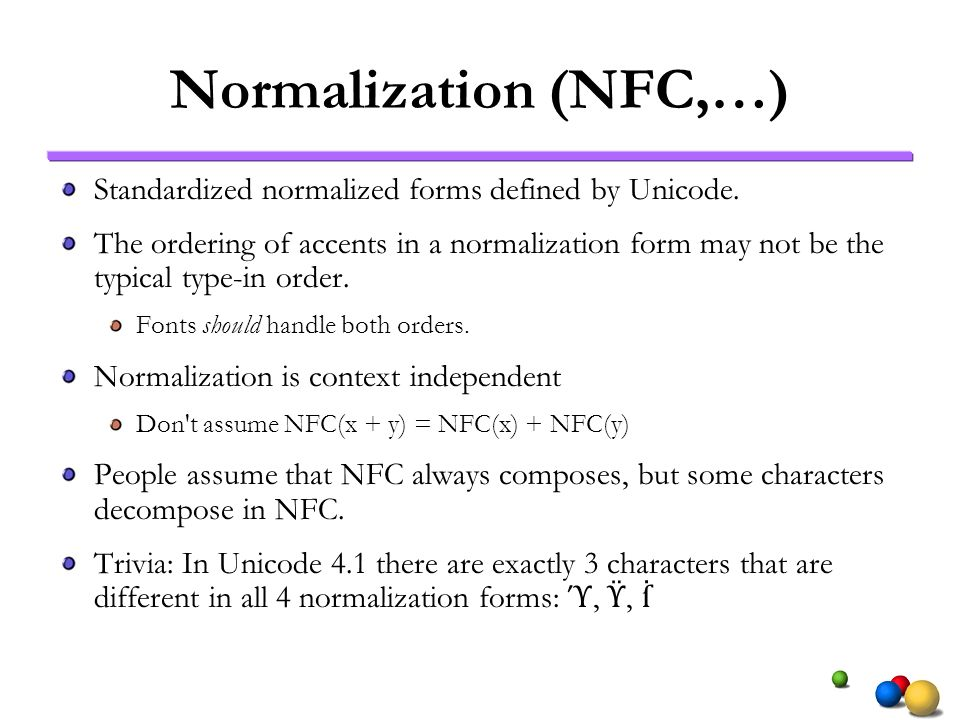 Normalization (NFC,…) Standardized normalized forms defined by Unicode. The ordering of accents in a normalization form may not be the typical type-in
