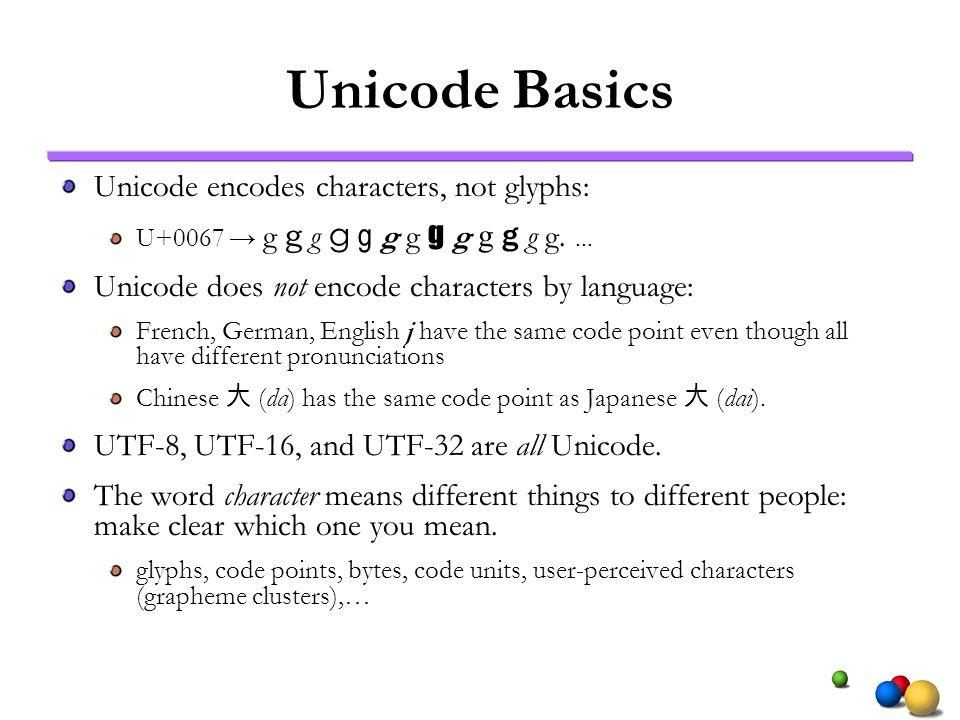 Unicode Basics Unicode encodes characters, not glyphs: U+0067 g g g g g g g g g g g g g.... Unicode does not encode characters by language: French, Ge