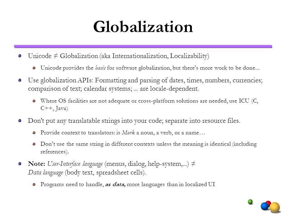 Globalization Unicode Globalization (aka Internationalization, Localizability) Unicode provides the basis for software globalization, but there's more