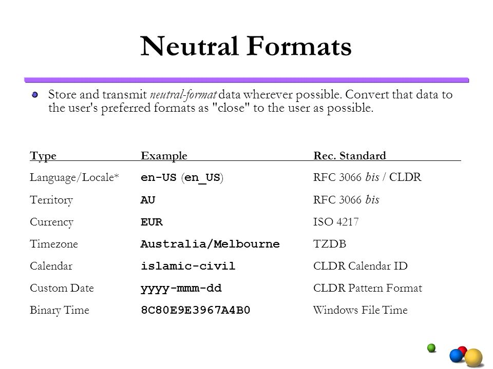 Neutral Formats Store and transmit neutral-format data wherever possible. Convert that data to the user's preferred formats as