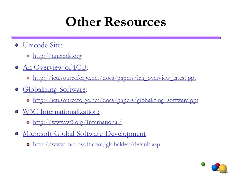 Other Resources Unicode Site: http://unicode.org An Overview of ICUAn Overview of ICU: http://icu.sourceforge.net/docs/papers/icu_overview_latest.ppt