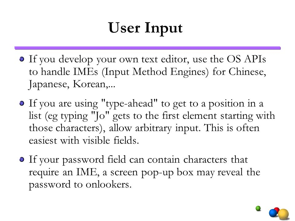 User Input If you develop your own text editor, use the OS APIs to handle IMEs (Input Method Engines) for Chinese, Japanese, Korean,... If you are usi
