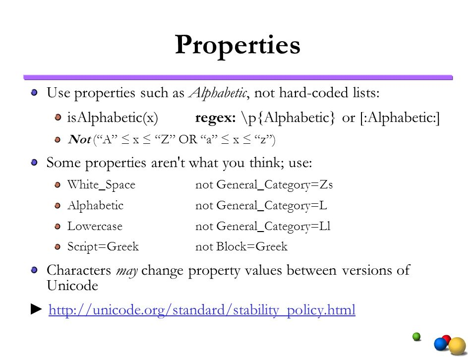 Properties Use properties such as Alphabetic, not hard-coded lists: isAlphabetic(x)regex: \p{Alphabetic} or [:Alphabetic:] Not (A x Z OR a x z) Some p