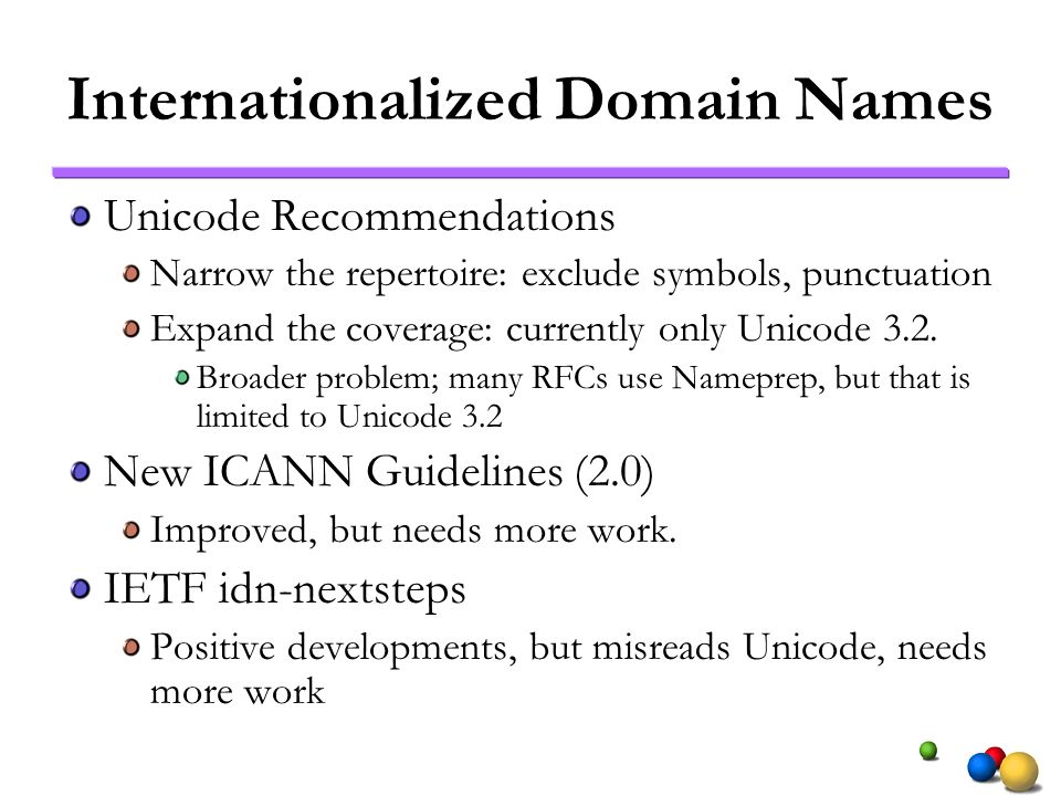 Internationalized Domain Names Unicode Recommendations Narrow the repertoire: exclude symbols, punctuation Expand the coverage: currently only Unicode 3.2.