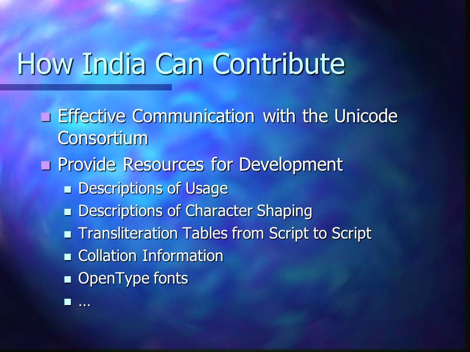How India Can Contribute Effective Communication with the Unicode Consortium Effective Communication with the Unicode Consortium Provide Resources for Development Provide Resources for Development Descriptions of Usage Descriptions of Usage Descriptions of Character Shaping Descriptions of Character Shaping Transliteration Tables from Script to Script Transliteration Tables from Script to Script Collation Information Collation Information OpenType fonts OpenType fonts …
