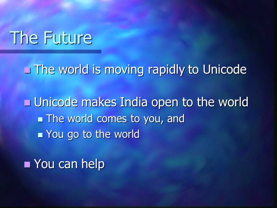 The Future The world is moving rapidly to Unicode The world is moving rapidly to Unicode Unicode makes India open to the world Unicode makes India open to the world The world comes to you, and The world comes to you, and You go to the world You go to the world You can help You can help