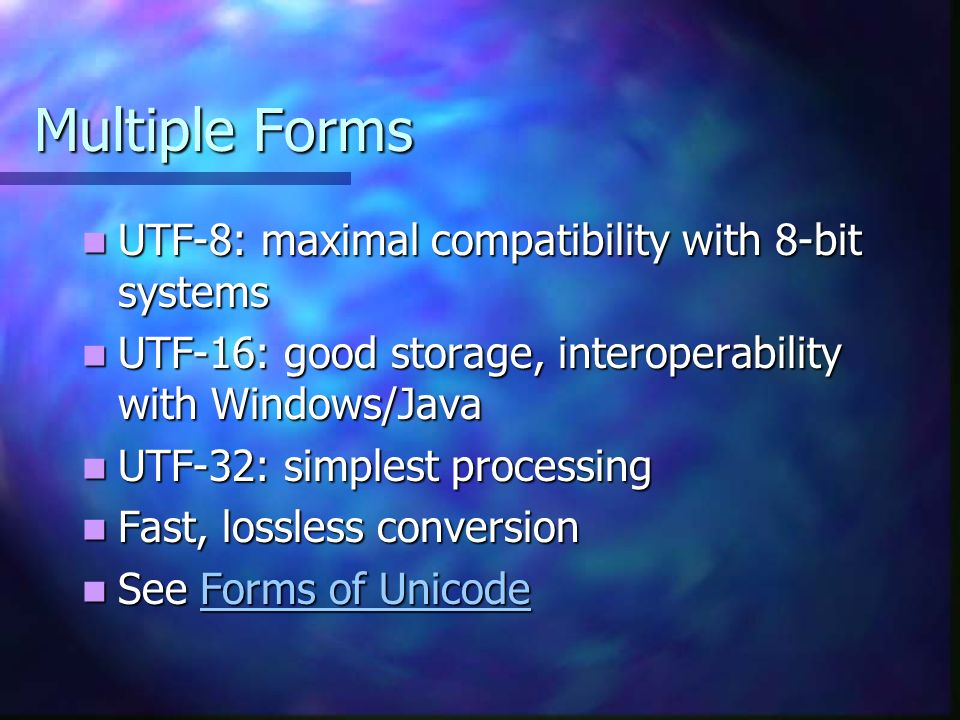 Multiple Forms UTF-8: maximal compatibility with 8-bit systems UTF-8: maximal compatibility with 8-bit systems UTF-16: good storage, interoperability with Windows/Java UTF-16: good storage, interoperability with Windows/Java UTF-32: simplest processing UTF-32: simplest processing Fast, lossless conversion Fast, lossless conversion See Forms of Unicode See Forms of UnicodeForms of UnicodeForms of Unicode