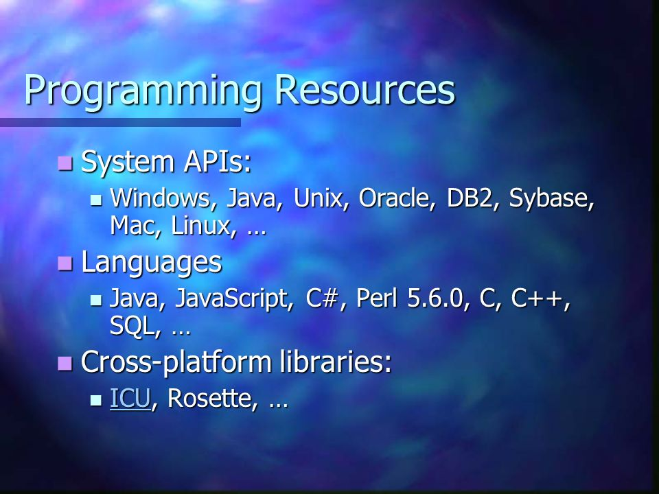 Programming Resources System APIs: System APIs: Windows, Java, Unix, Oracle, DB2, Sybase, Mac, Linux, … Windows, Java, Unix, Oracle, DB2, Sybase, Mac, Linux, … Languages Languages Java, JavaScript, C#, Perl 5.6.0, C, C++, SQL, … Java, JavaScript, C#, Perl 5.6.0, C, C++, SQL, … Cross-platform libraries: Cross-platform libraries: ICU, Rosette, … ICU, Rosette, … ICU