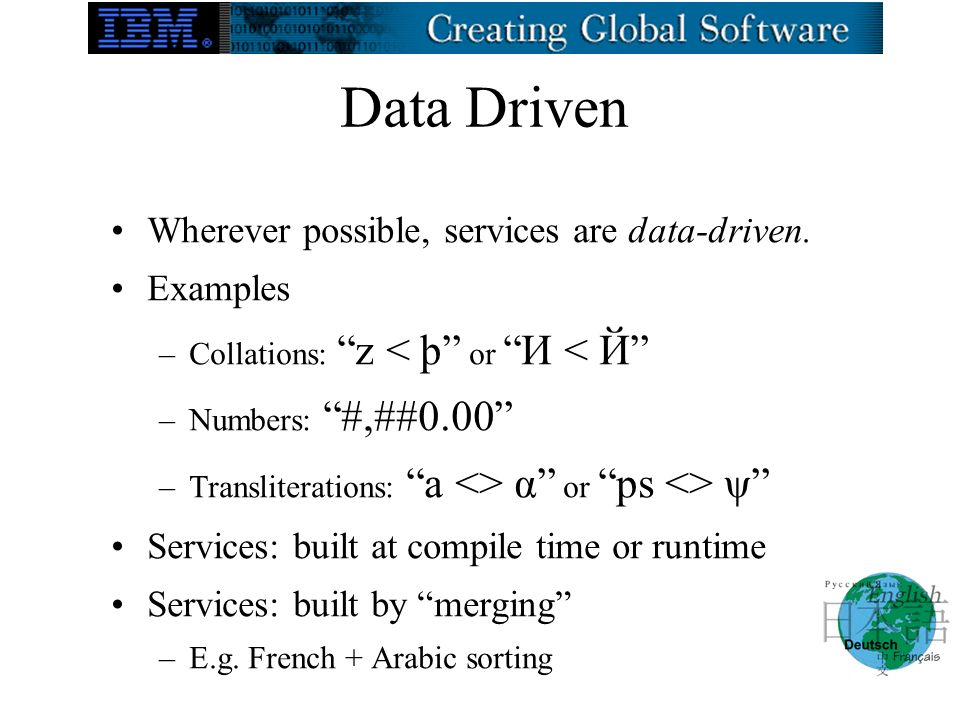 Data Driven Wherever possible, services are data-driven. Examples –Collations: z < þ or И < Й –Numbers: #,##0.00 –Transliterations: a <> α or ps <> ψ