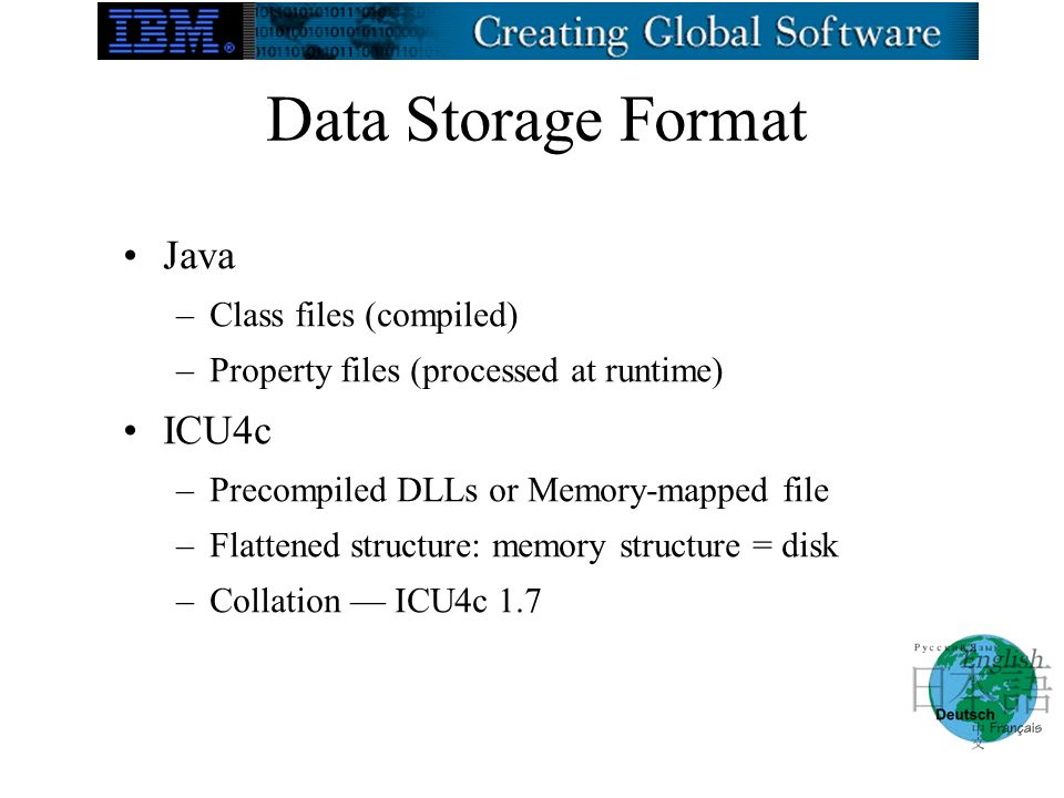 Data Storage Format Java –Class files (compiled) –Property files (processed at runtime) ICU4c –Precompiled DLLs or Memory-mapped file –Flattened structure: memory structure = disk –Collation ICU4c 1.7