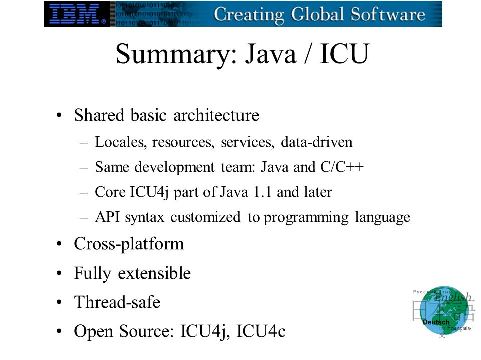 Summary: Java / ICU Shared basic architecture –Locales, resources, services, data-driven –Same development team: Java and C/C++ –Core ICU4j part of Java 1.1 and later –API syntax customized to programming language Cross-platform Fully extensible Thread-safe Open Source: ICU4j, ICU4c