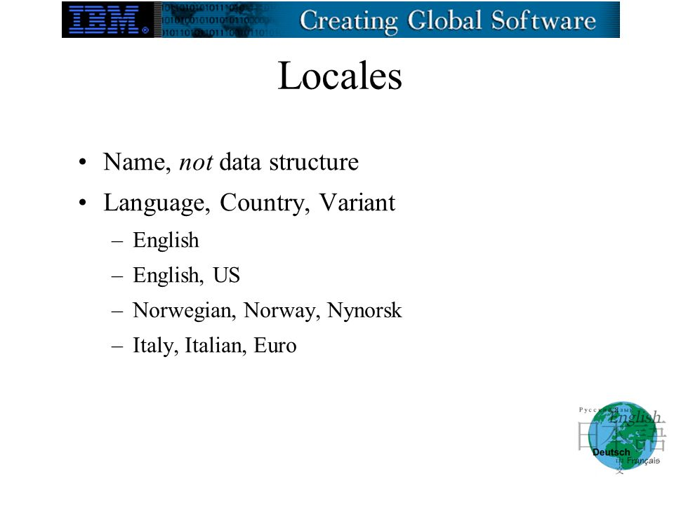 Locales Name, not data structure Language, Country, Variant –English –English, US –Norwegian, Norway, Nynorsk –Italy, Italian, Euro