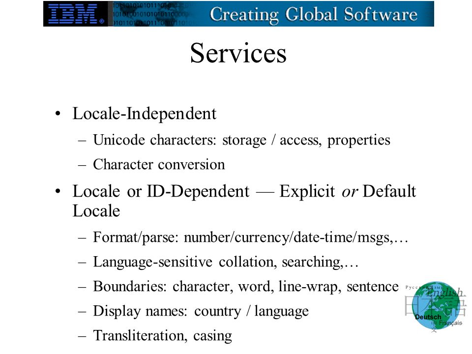 Services Locale-Independent –Unicode characters: storage / access, properties –Character conversion Locale or ID-Dependent Explicit or Default Locale