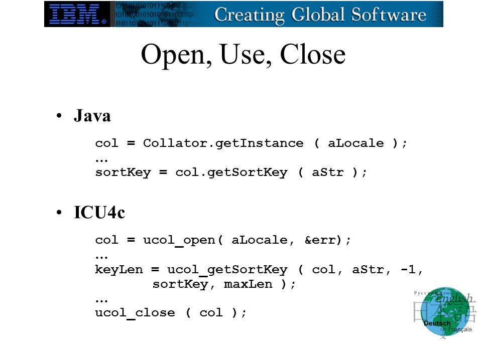 Open, Use, Close Java col = Collator.getInstance ( aLocale ); … sortKey = col.getSortKey ( aStr ); ICU4c col = ucol_open( aLocale, &err); … keyLen = u