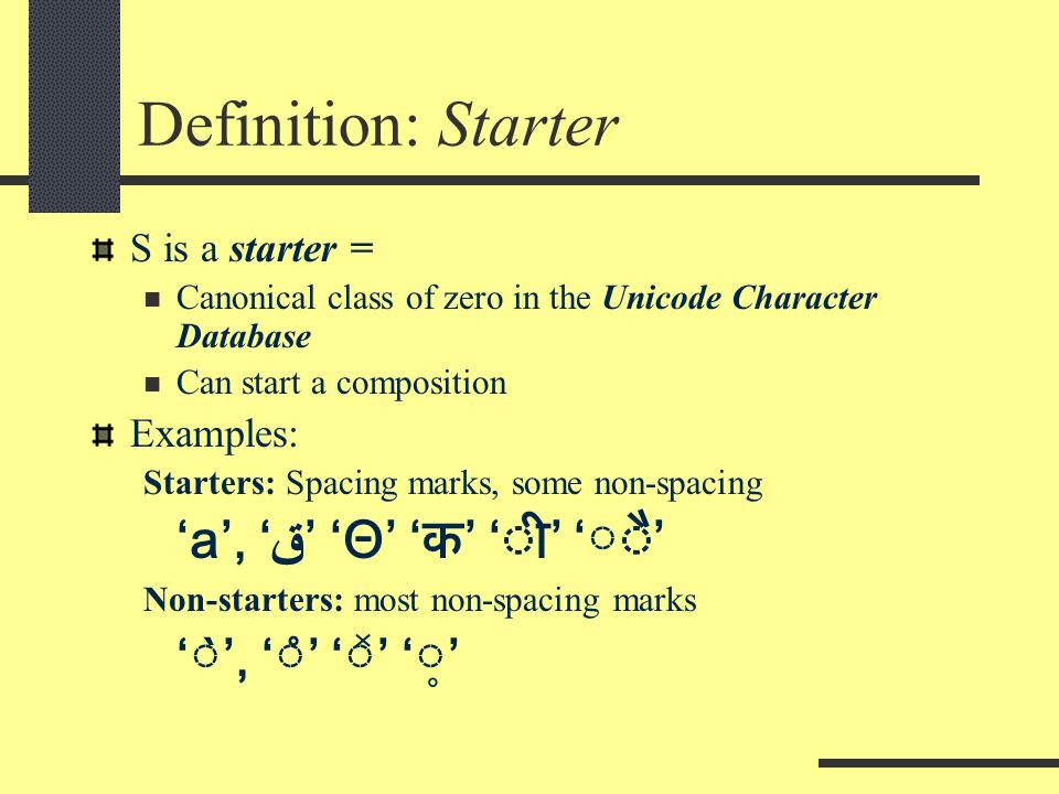 Definition: Starter S is a starter = Canonical class of zero in the Unicode Character Database Can start a composition Examples: Starters: Spacing marks, some non-spacing a, ق Θ Non-starters: most non-spacing marks ̀, ̊ ̽ ̥