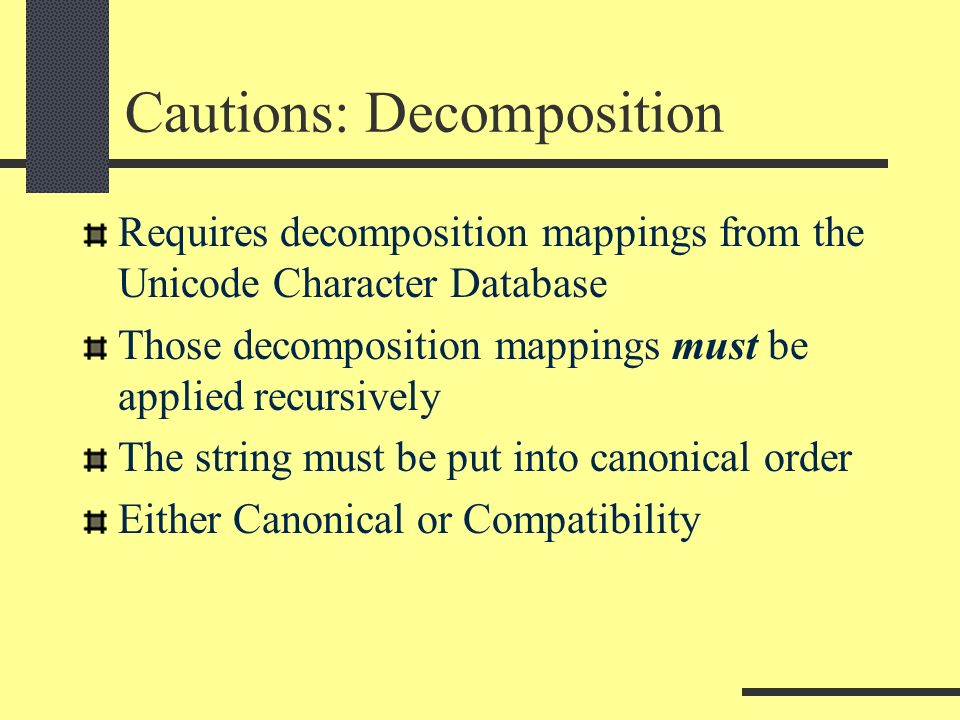 Cautions: Decomposition Requires decomposition mappings from the Unicode Character Database Those decomposition mappings must be applied recursively T