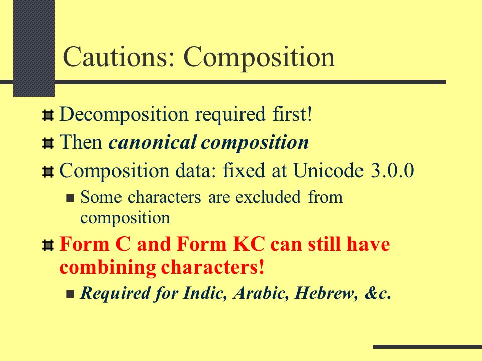 Cautions: Composition Decomposition required first! Then canonical composition Composition data: fixed at Unicode 3.0.0 Some characters are excluded f