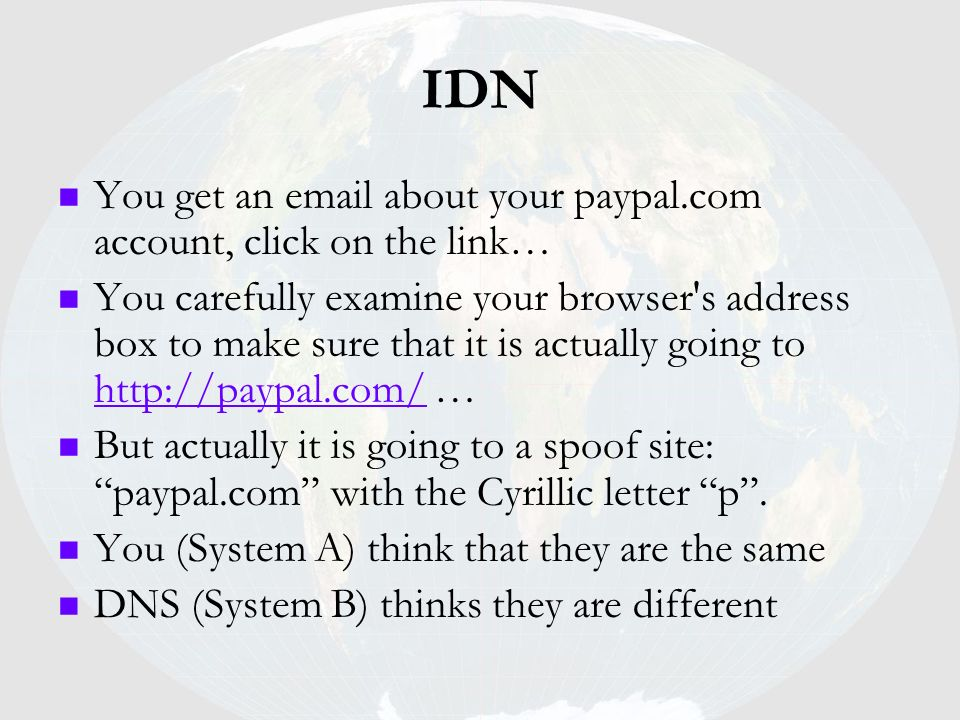 IDN You get an email about your paypal.com account, click on the link… You carefully examine your browser's address box to make sure that it is actual